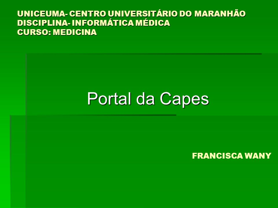 UNICEUMA- CENTRO UNIVERSITÁRIO DO MARANHÃO DISCIPLINA- INFORMÁTICA MÉDICA CURSO: MEDICINA Portal da Capes FRANCISCA WANY