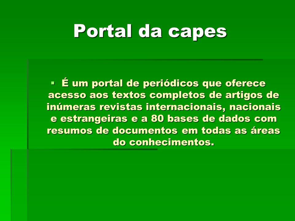 Portal da capes É um portal de periódicos que oferece acesso aos textos completos de artigos de inúmeras revistas internacionais, nacionais e estrangeiras e a 80 bases de dados com resumos de documentos em todas as áreas do conhecimentos.