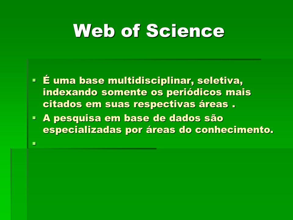 Web of Science É uma base multidisciplinar, seletiva, indexando somente os periódicos mais citados em suas respectivas áreas.