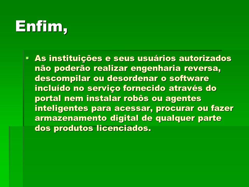 Enfim, As instituições e seus usuários autorizados não poderão realizar engenharia reversa, descompilar ou desordenar o software incluído no serviço f