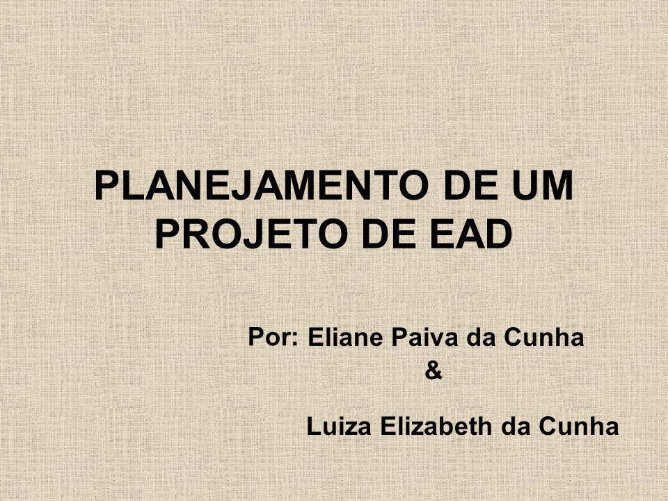PLANEJAMENTO DE UM PROJETO DE EAD Eliane Paiva da Cunha Por: & Luiza Elizabeth da Cunha