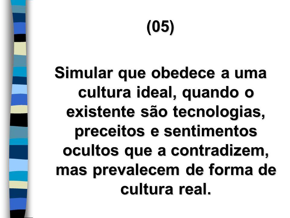 (05) Simular que obedece a uma cultura ideal, quando o existente são tecnologias, preceitos e sentimentos ocultos que a contradizem, mas prevalecem de