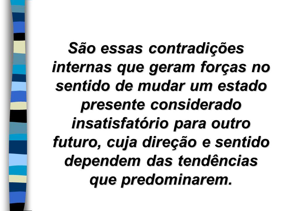 São essas contradições internas que geram forças no sentido de mudar um estado presente considerado insatisfatório para outro futuro, cuja direção e s