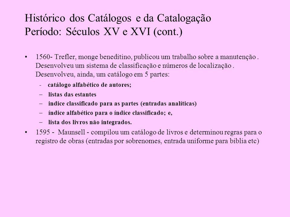 Histórico dos Catálogos e da Catalogação Período: Séculos XVII e XVIII Século XVII Bodley (bt Oxford) criou código detalhado de catalogação (indicava arranjo sistemático, índice alfabético por sobrenome, lista entradas analíticas).