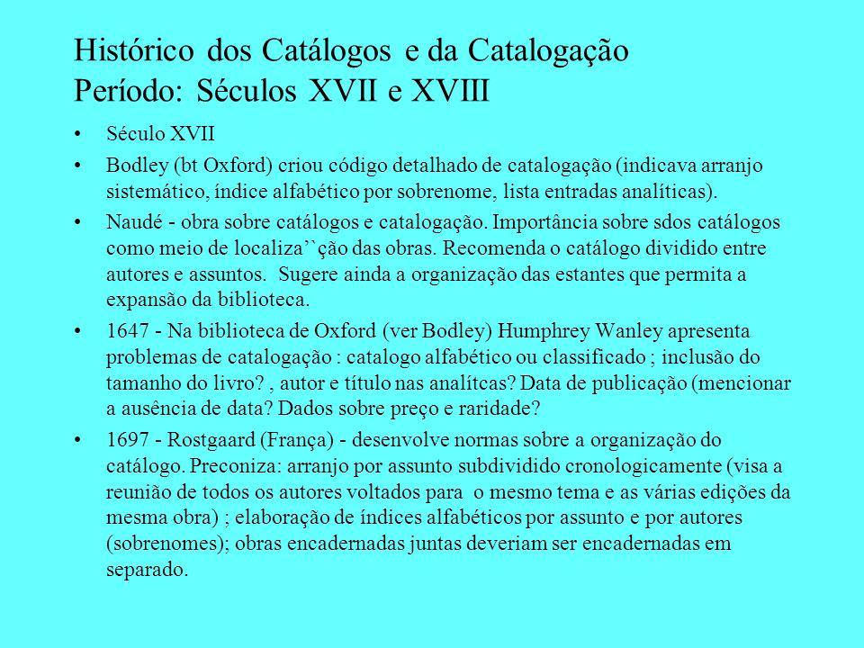 Histórico dos Catálogos e da Catalogação Período: Séculos XVII e XVIII Século XVII Bodley (bt Oxford) criou código detalhado de catalogação (indicava
