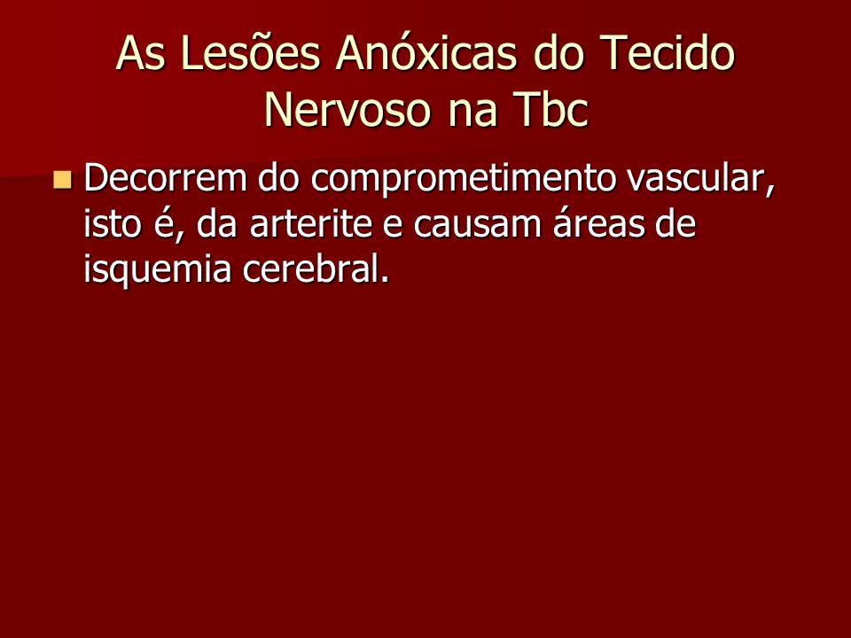 As Lesões Anóxicas do Tecido Nervoso na Tbc Decorrem do comprometimento vascular, isto é, da arterite e causam áreas de isquemia cerebral. Decorrem do
