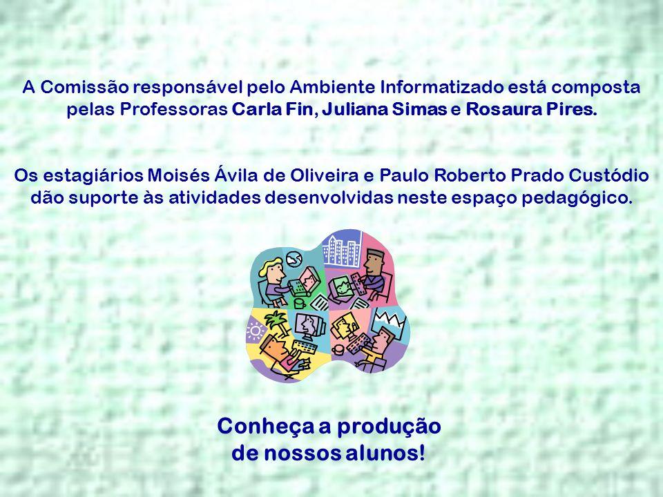 A Comissão responsável pelo Ambiente Informatizado está composta pelas Professoras Carla Fin, Juliana Simas e Rosaura Pires. Os estagiários Moisés Ávi