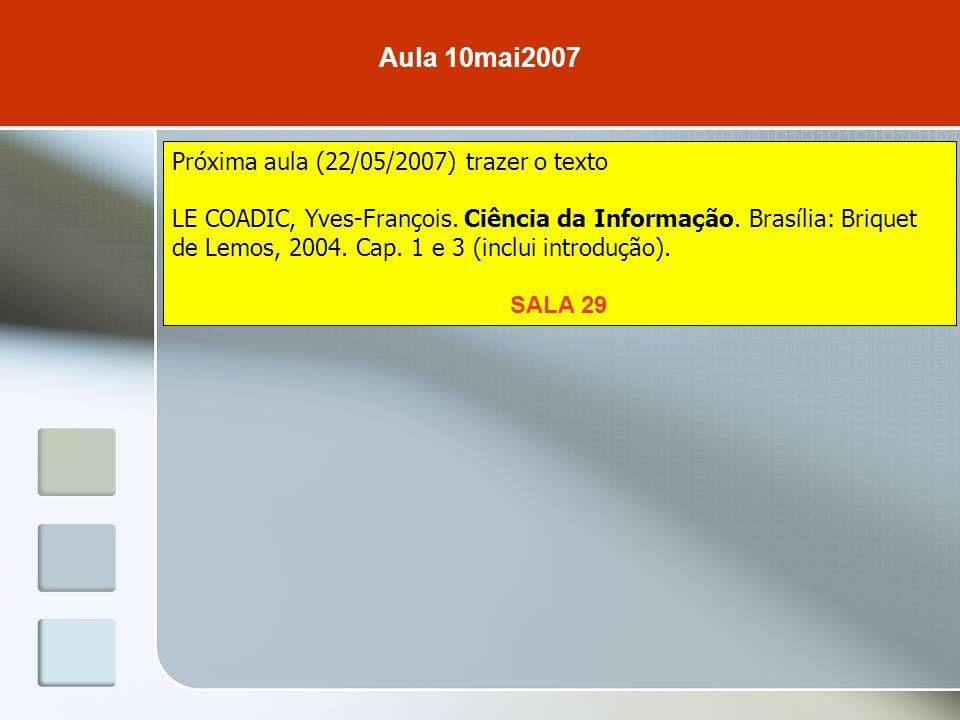 Aula 10mai2007 Próxima aula (22/05/2007) trazer o texto LE COADIC, Yves-François. Ciência da Informação. Brasília: Briquet de Lemos, 2004. Cap. 1 e 3