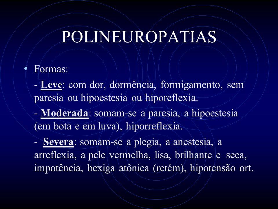POLINEUROPATIAS Formas: - Leve: com dor, dormência, formigamento, sem paresia ou hipoestesia ou hiporeflexia.