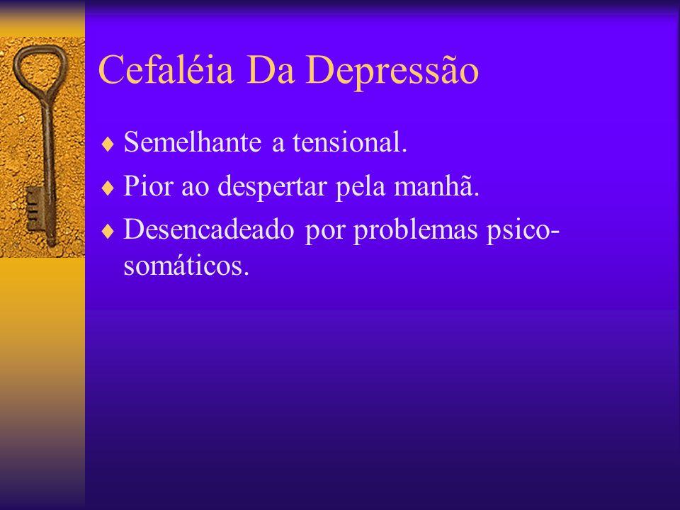 Cefaléia Da Depressão Semelhante a tensional.Pior ao despertar pela manhã.