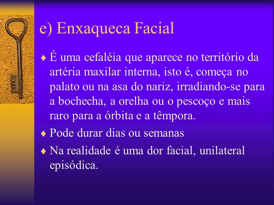 e) Enxaqueca Facial É uma cefaléia que aparece no território da artéria maxilar interna, isto é, começa no palato ou na asa do nariz, irradiando-se para a bochecha, a orelha ou o pescoço e mais raro para a órbita e a têmpora.