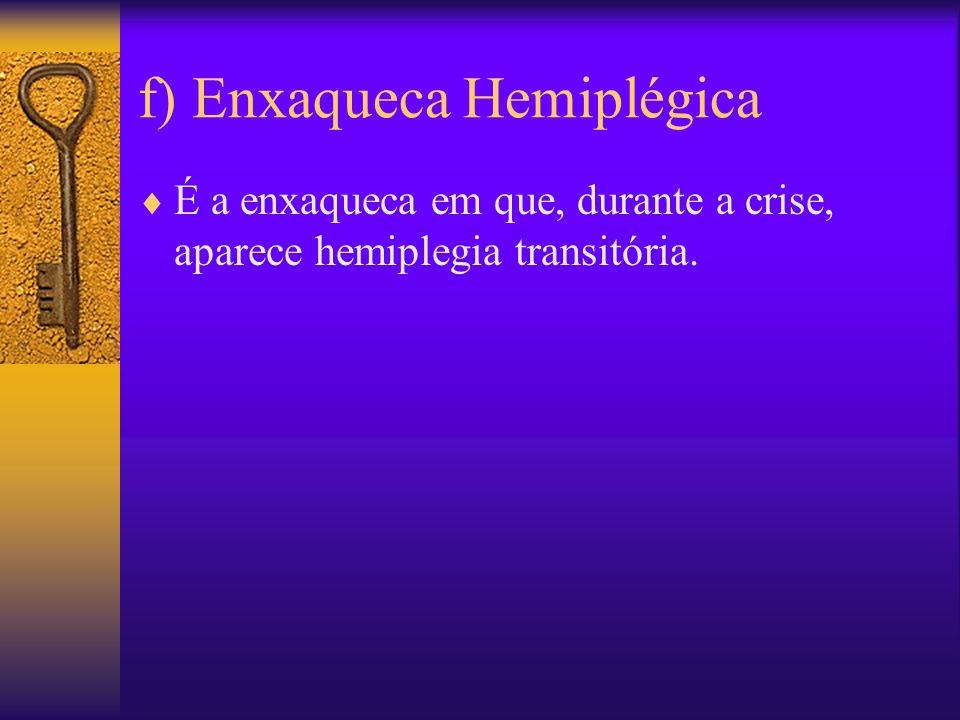 f) Enxaqueca Hemiplégica É a enxaqueca em que, durante a crise, aparece hemiplegia transitória.