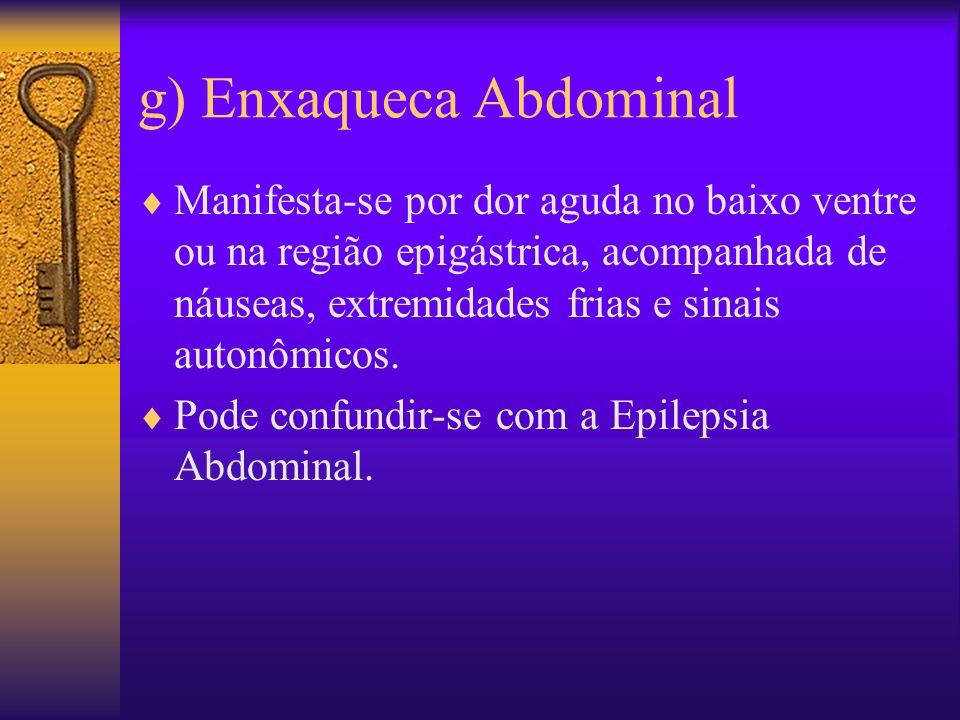 g) Enxaqueca Abdominal Manifesta-se por dor aguda no baixo ventre ou na região epigástrica, acompanhada de náuseas, extremidades frias e sinais autonômicos.