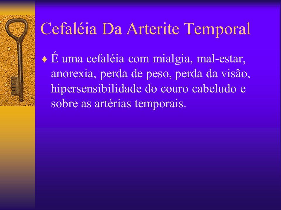 Cefaléia Da Arterite Temporal É uma cefaléia com mialgia, mal-estar, anorexia, perda de peso, perda da visão, hipersensibilidade do couro cabeludo e sobre as artérias temporais.