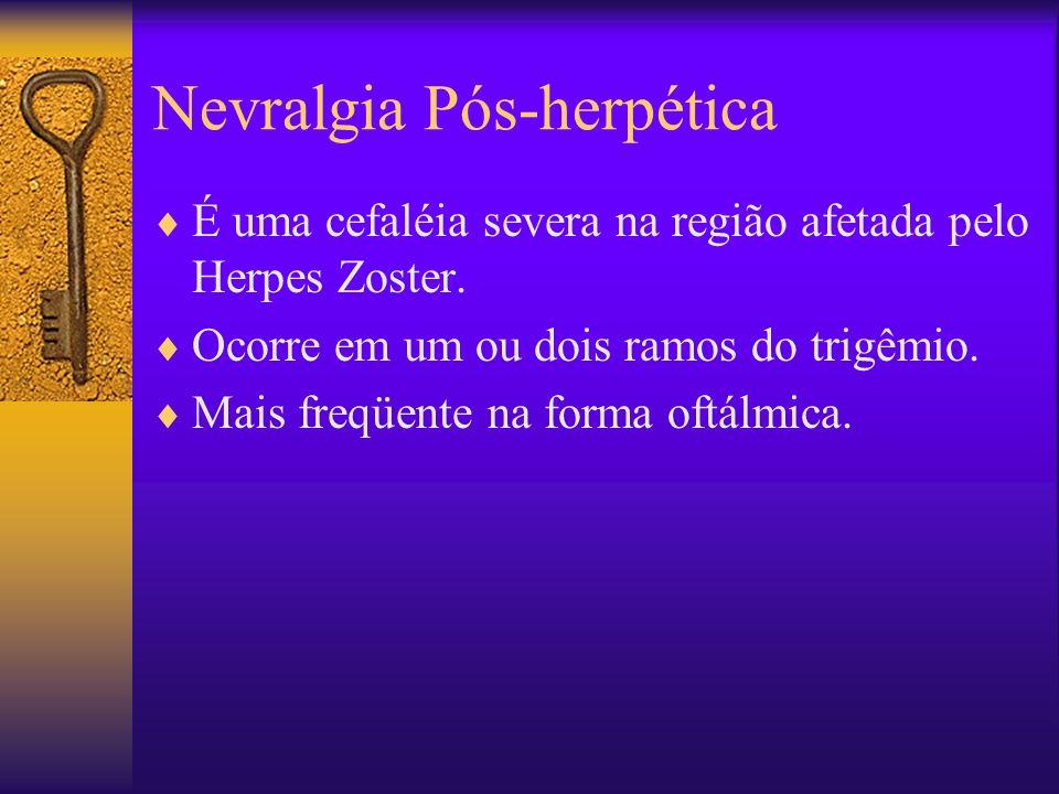 Nevralgia Pós-herpética É uma cefaléia severa na região afetada pelo Herpes Zoster.
