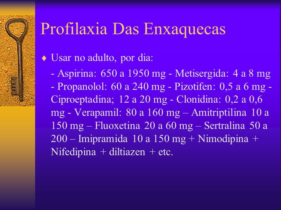 Profilaxia Das Enxaquecas Usar no adulto, por dia: - Aspirina: 650 a 1950 mg - Metisergida: 4 a 8 mg - Propanolol: 60 a 240 mg - Pizotifen: 0,5 a 6 mg - Ciproeptadina; 12 a 20 mg - Clonidina: 0,2 a 0,6 mg - Verapamil: 80 a 160 mg – Amitriptilina 10 a 150 mg – Fluoxetina 20 a 60 mg – Sertralina 50 a 200 – Imipramida 10 a 150 mg + Nimodipina + Nifedipina + diltiazen + etc.