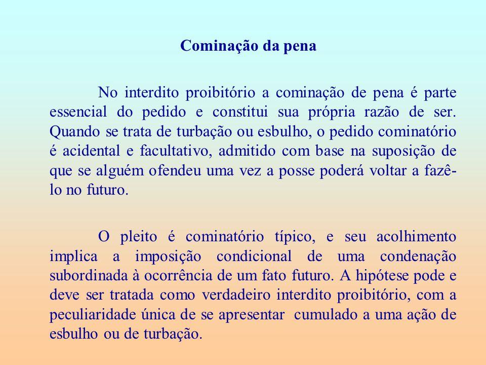Cominação da pena No interdito proibitório a cominação de pena é parte essencial do pedido e constitui sua própria razão de ser. Quando se trata de tu