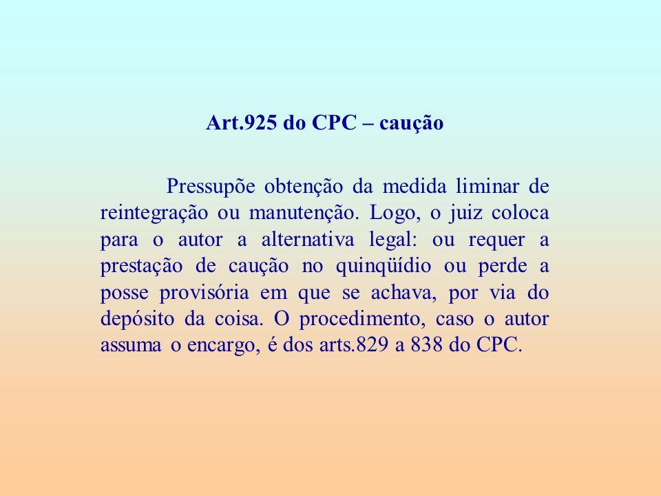 Art.925 do CPC – caução Pressupõe obtenção da medida liminar de reintegração ou manutenção. Logo, o juiz coloca para o autor a alternativa legal: ou r