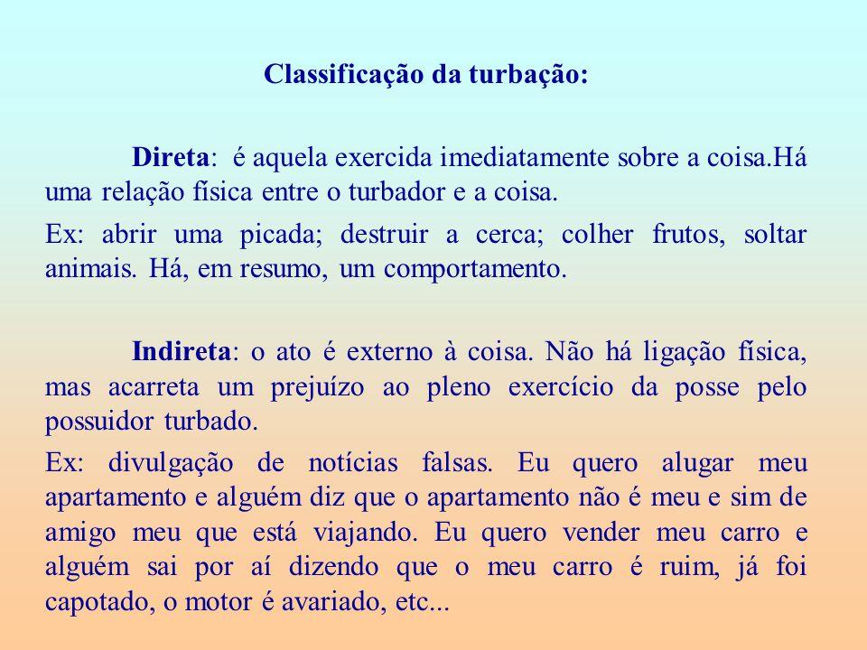 Classificação da turbação: Direta: é aquela exercida imediatamente sobre a coisa.Há uma relação física entre o turbador e a coisa. Ex: abrir uma picad