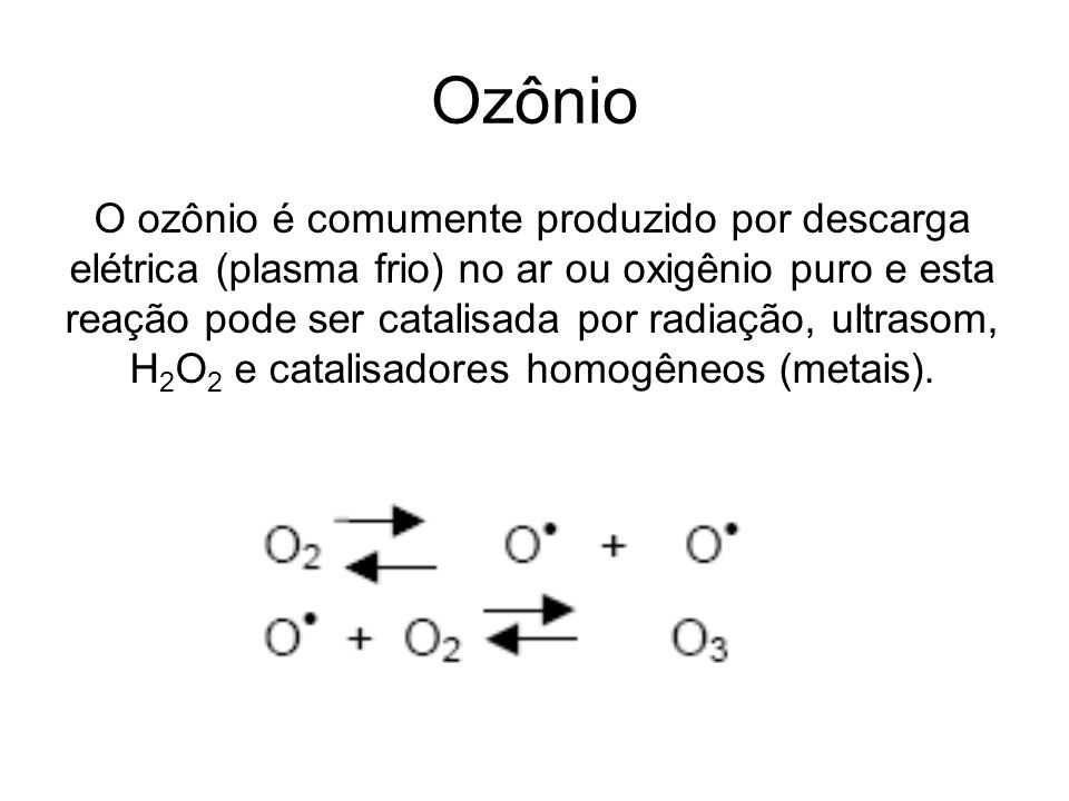 Ozônio O ozônio é comumente produzido por descarga elétrica (plasma frio) no ar ou oxigênio puro e esta reação pode ser catalisada por radiação, ultra