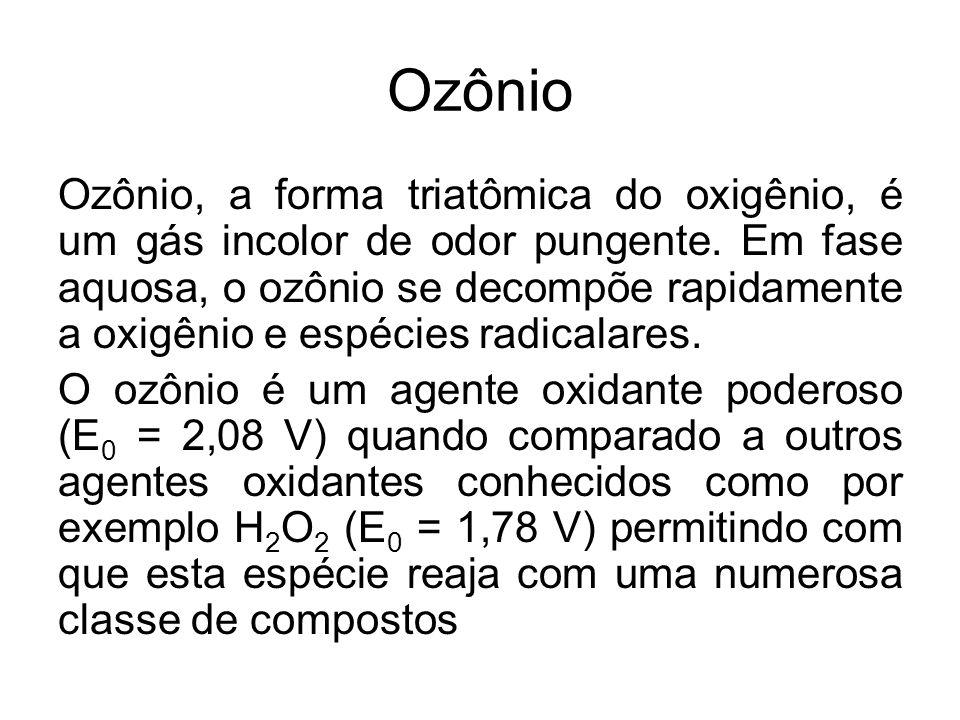 Ozônio A oxidação de substâncias orgânicas, quando se utiliza o ozônio é, portanto, uma combinação da oxidação pelo ozônio molecular com a oxidação pelos radicais 0 OH formados na decomposição do ozônio.