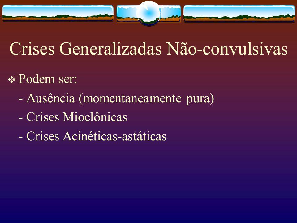 Crises Generalizadas Não-convulsivas Podem ser: - Ausência (momentaneamente pura) - Crises Mioclônicas - Crises Acinéticas-astáticas