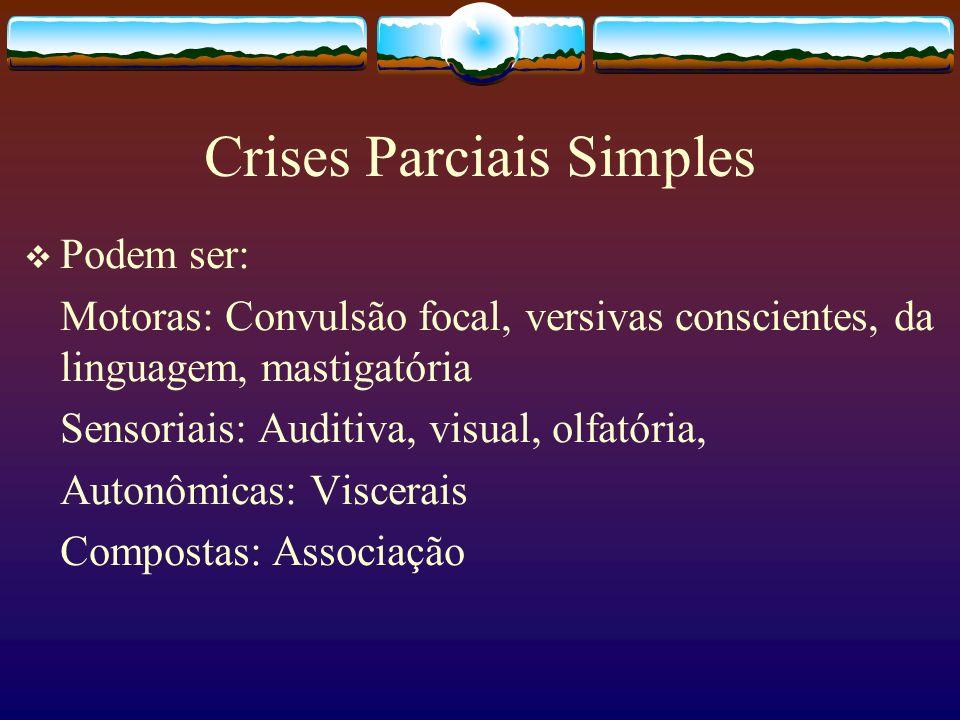 Crises Parciais Simples Podem ser: Motoras: Convulsão focal, versivas conscientes, da linguagem, mastigatória Sensoriais: Auditiva, visual, olfatória, Autonômicas: Viscerais Compostas: Associação