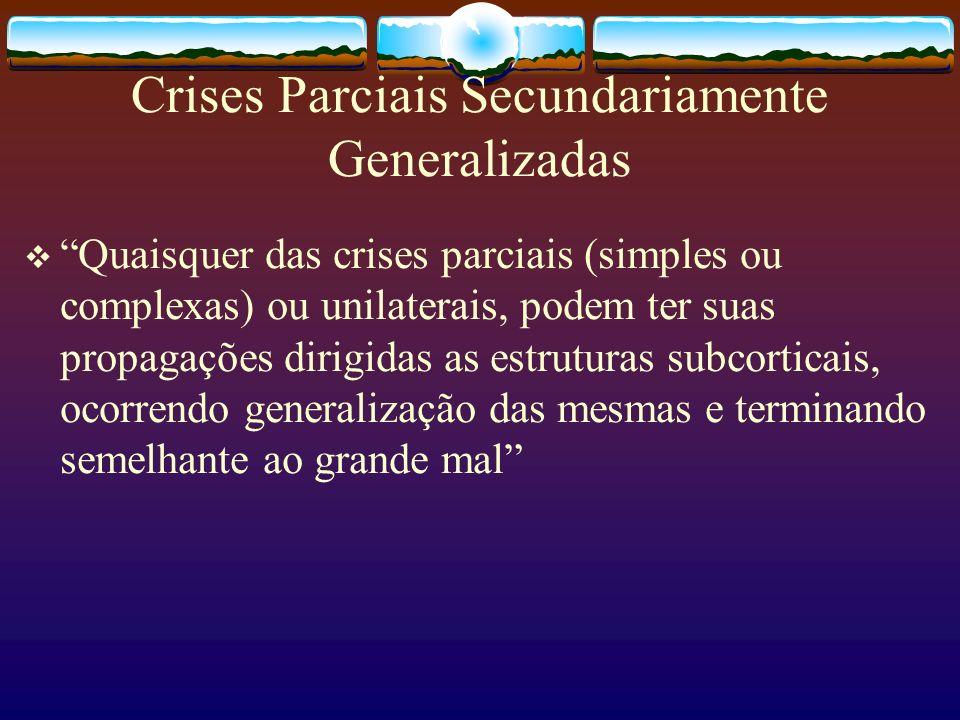 Crises Parciais Secundariamente Generalizadas Quaisquer das crises parciais (simples ou complexas) ou unilaterais, podem ter suas propagações dirigidas as estruturas subcorticais, ocorrendo generalização das mesmas e terminando semelhante ao grande mal