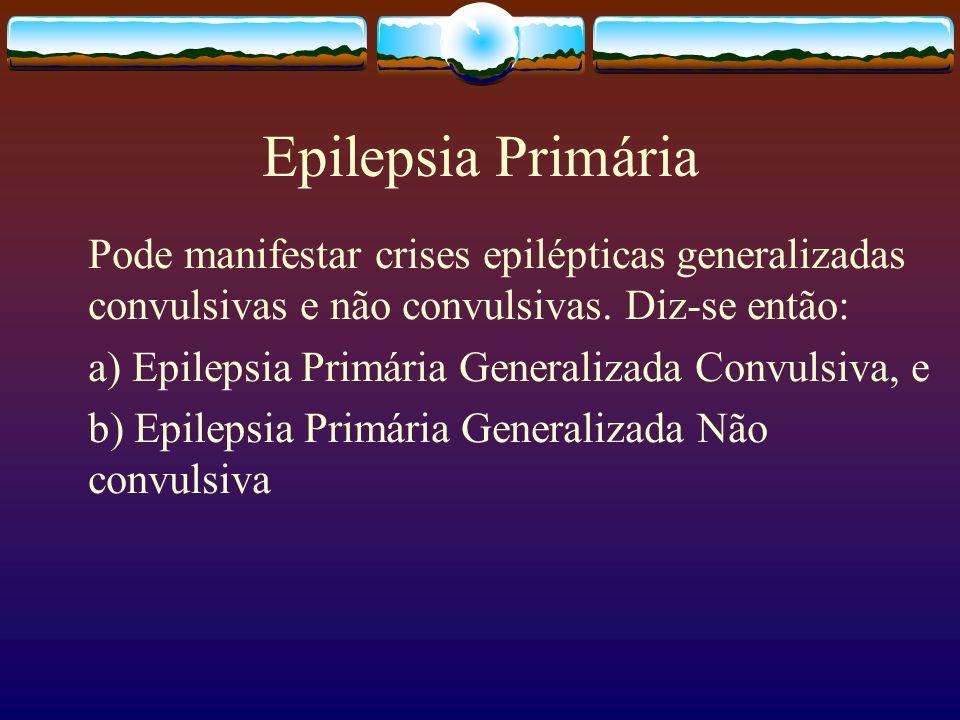 Epilepsia Primária Pode manifestar crises epilépticas generalizadas convulsivas e não convulsivas.