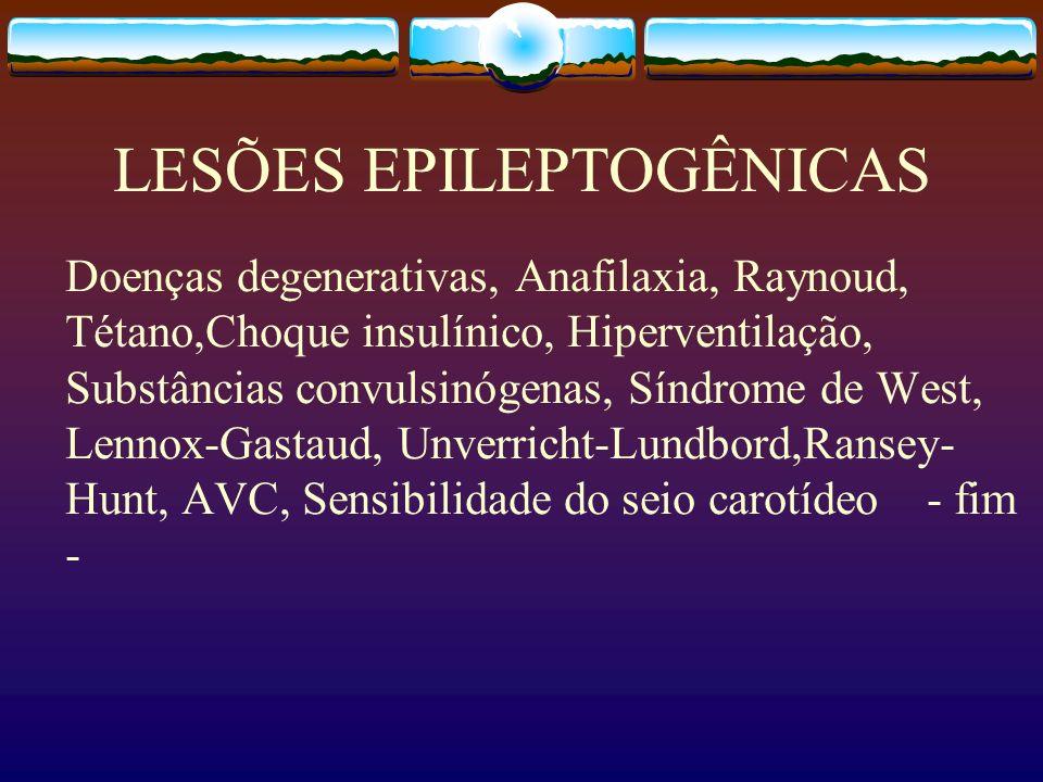 LESÕES EPILEPTOGÊNICAS Doenças degenerativas, Anafilaxia, Raynoud, Tétano,Choque insulínico, Hiperventilação, Substâncias convulsinógenas, Síndrome de West, Lennox-Gastaud, Unverricht-Lundbord,Ransey- Hunt, AVC, Sensibilidade do seio carotídeo - fim -