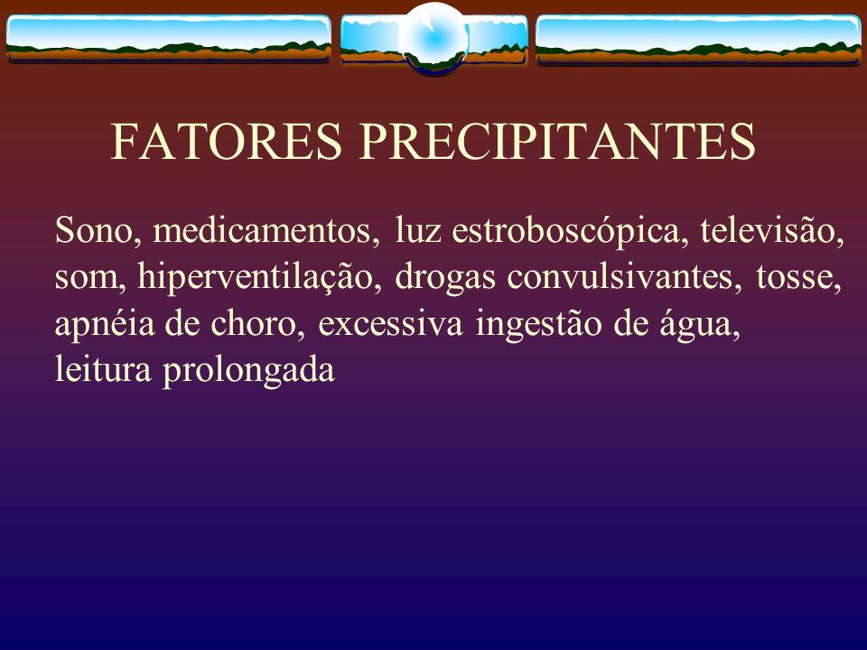 FATORES PRECIPITANTES Sono, medicamentos, luz estroboscópica, televisão, som, hiperventilação, drogas convulsivantes, tosse, apnéia de choro, excessiva ingestão de água, leitura prolongada