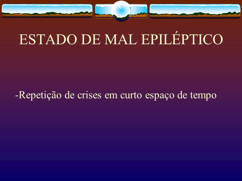 ESTADO DE MAL EPILÉPTICO -Repetição de crises em curto espaço de tempo