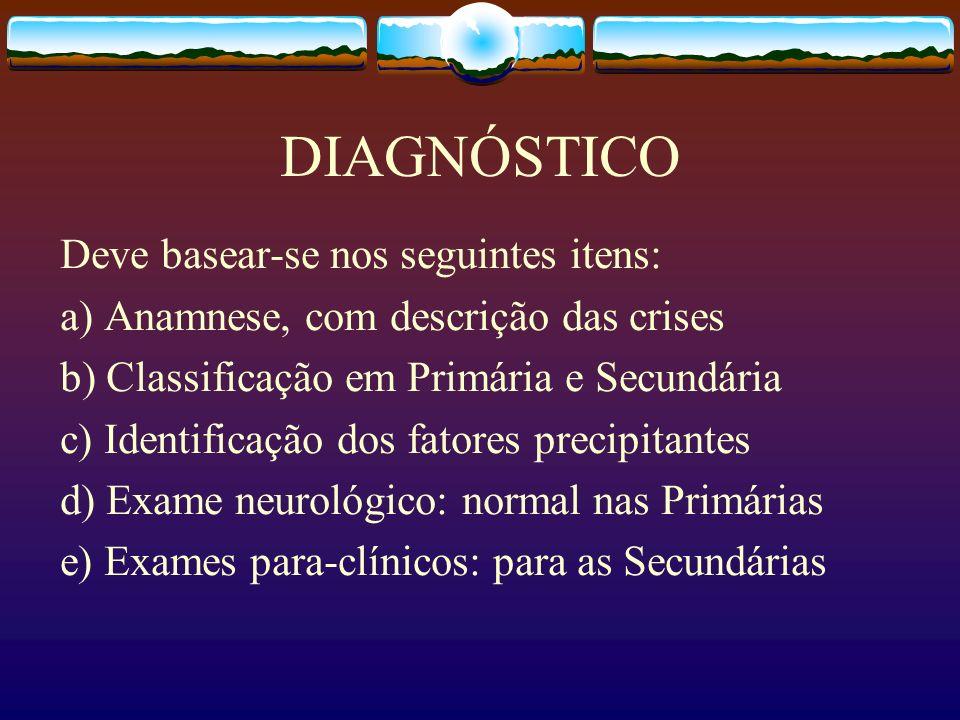 DIAGNÓSTICO Deve basear-se nos seguintes itens: a) Anamnese, com descrição das crises b) Classificação em Primária e Secundária c) Identificação dos fatores precipitantes d) Exame neurológico: normal nas Primárias e) Exames para-clínicos: para as Secundárias