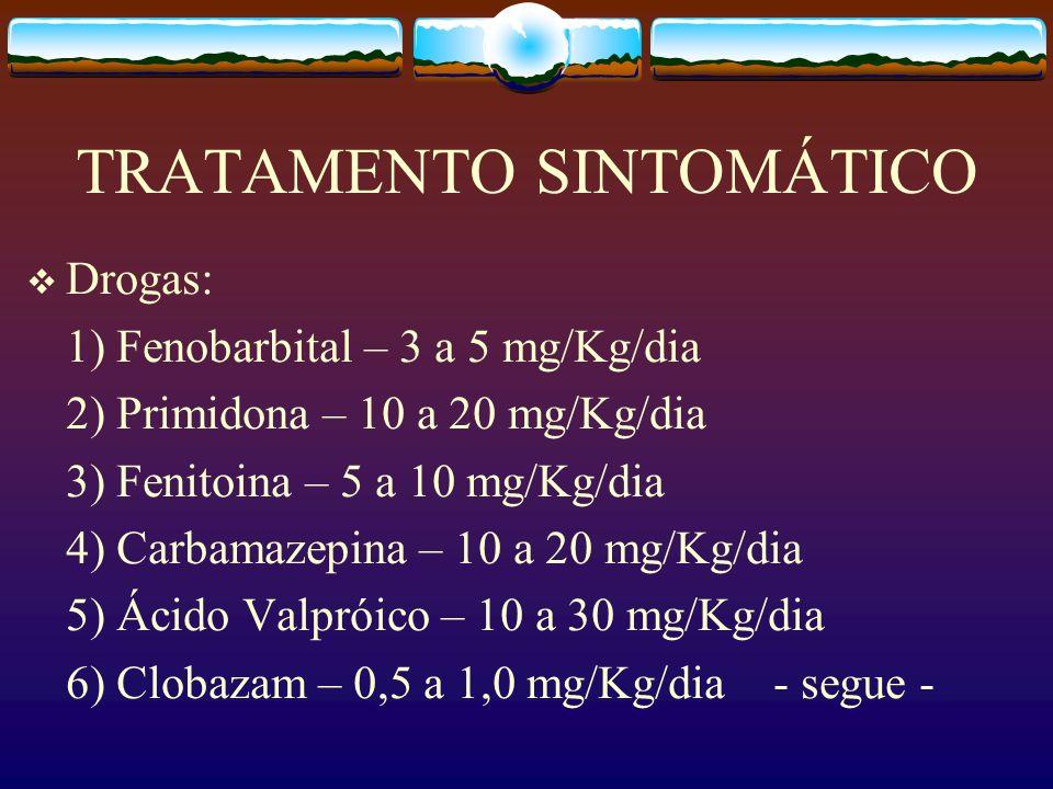 TRATAMENTO SINTOMÁTICO Drogas: 1) Fenobarbital – 3 a 5 mg/Kg/dia 2) Primidona – 10 a 20 mg/Kg/dia 3) Fenitoina – 5 a 10 mg/Kg/dia 4) Carbamazepina – 10 a 20 mg/Kg/dia 5) Ácido Valpróico – 10 a 30 mg/Kg/dia 6) Clobazam – 0,5 a 1,0 mg/Kg/dia - segue -