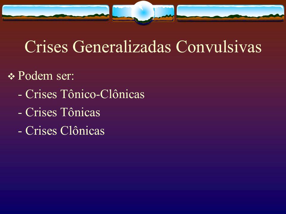 Crises Generalizadas Convulsivas Podem ser: - Crises Tônico-Clônicas - Crises Tônicas - Crises Clônicas