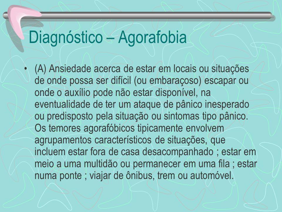 Diagnóstico – Agorafobia (A) Ansiedade acerca de estar em locais ou situações de onde possa ser difícil (ou embaraçoso) escapar ou onde o auxílio pode