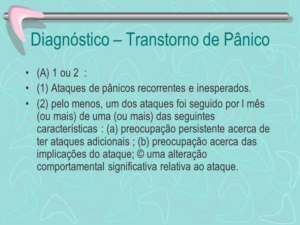 Diagnóstico – Transtorno de Pânico (A) 1 ou 2 : (1) Ataques de pânicos recorrentes e inesperados. (2) pelo menos, um dos ataques foi seguido por l mês