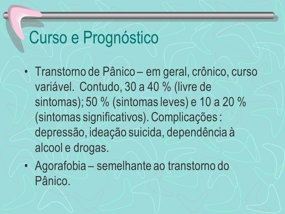 Curso e Prognóstico Transtorno de Pânico – em geral, crônico, curso variável. Contudo, 30 a 40 % (livre de sintomas); 50 % (sintomas leves) e 10 a 20
