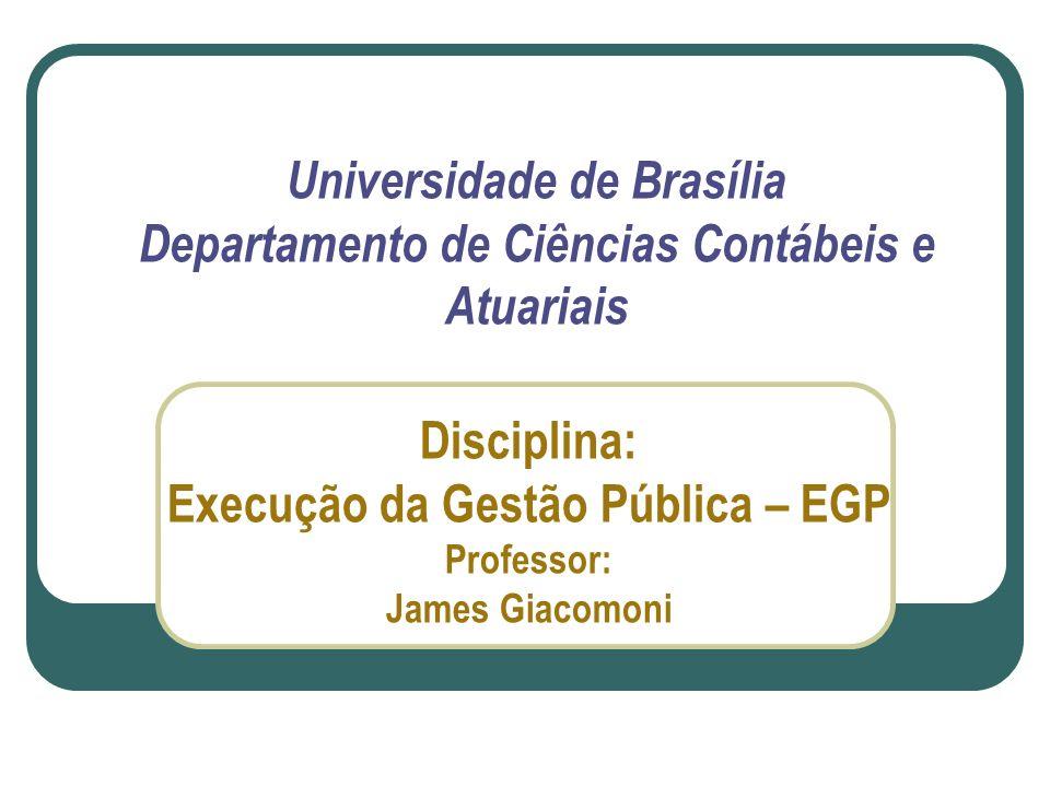 Universidade de Brasília Departamento de Ciências Contábeis e Atuariais Disciplina: Execução da Gestão Pública – EGP Professor: James Giacomoni