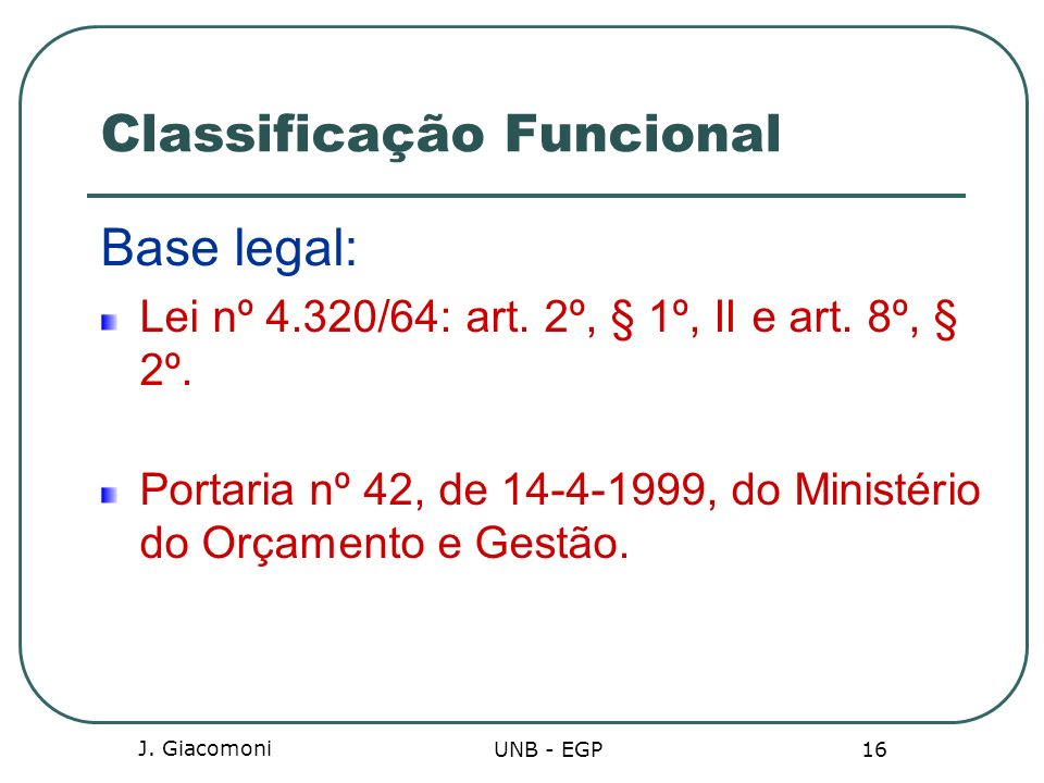 J. Giacomoni UNB - EGP 16 Classificação Funcional Base legal: Lei nº 4.320/64: art. 2º, § 1º, II e art. 8º, § 2º. Portaria nº 42, de 14-4-1999, do Min
