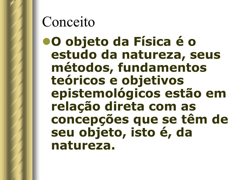 Conceito O objeto da Física é o estudo da natureza, seus métodos, fundamentos teóricos e objetivos epistemológicos estão em relação direta com as conc