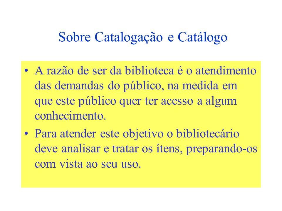 Sobre Catalogação e Catálogo A razão de ser da biblioteca é o atendimento das demandas do público, na medida em que este público quer ter acesso a algum conhecimento.
