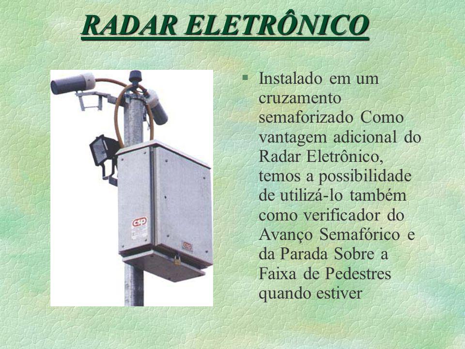 §Instalado em um cruzamento semaforizado Como vantagem adicional do Radar Eletrônico, temos a possibilidade de utilizá-lo também como verificador do Avanço Semafórico e da Parada Sobre a Faixa de Pedestres quando estiver RADAR ELETRÔNICO