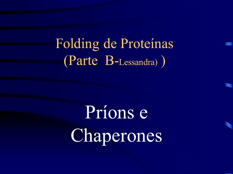 Folding de Proteínas (Parte B- Lessandra) ) Príons e Chaperones