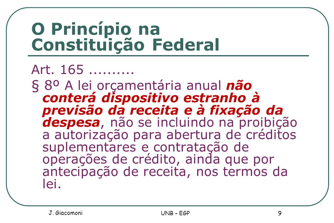 O Princípio na Constituição Federal Art. 165.......... § 8º A lei orçamentária anual não conterá dispositivo estranho à previsão da receita e à fixaçã