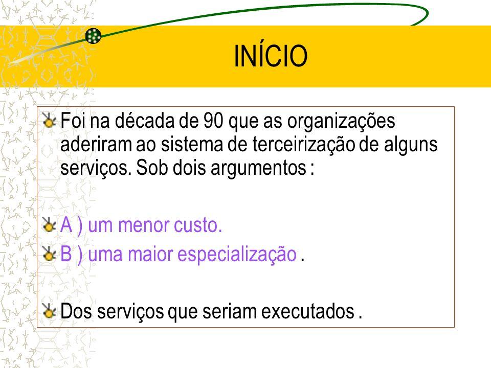 INÍCIO Foi na década de 90 que as organizações aderiram ao sistema de terceirização de alguns serviços. Sob dois argumentos : A ) um menor custo. B )