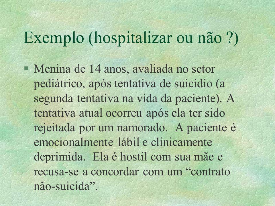 Exemplo (hospitalizar ou não ?) §Menina de 14 anos, avaliada no setor pediátrico, após tentativa de suicídio (a segunda tentativa na vida da paciente).