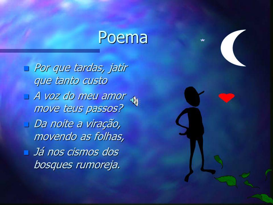 Estrofes do poema n Porque tardas,Jatir, que tanto a custo. n Á voz do meu amor moves teus passos? n Da noite a viração, movendo as folhas, n Já nos c