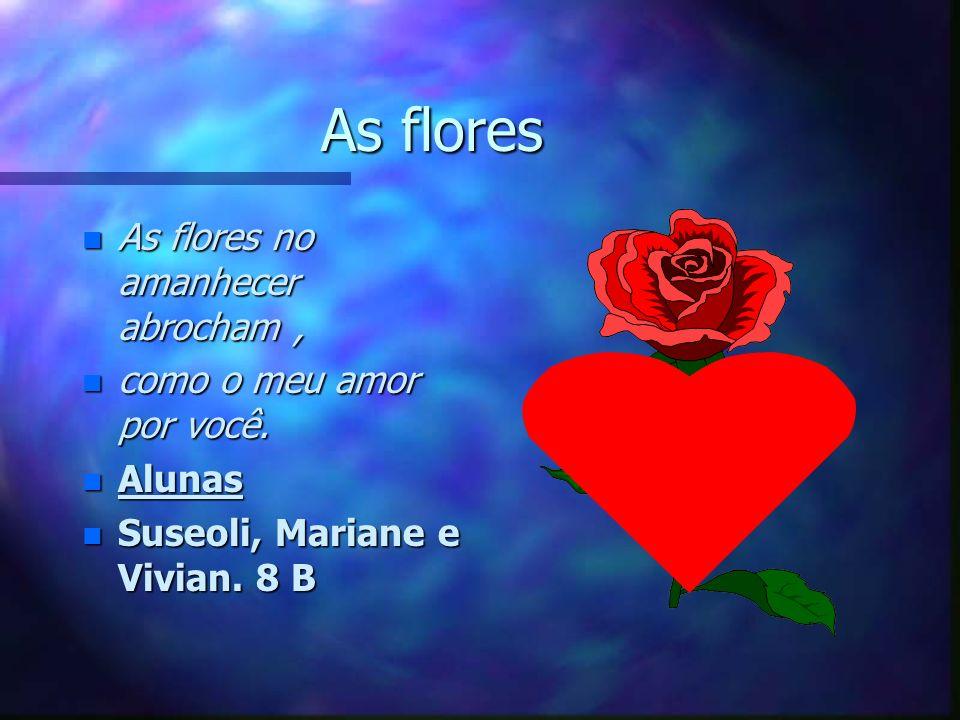 As flores n As flores no amanhecer abrocham, n como o meu amor por você.