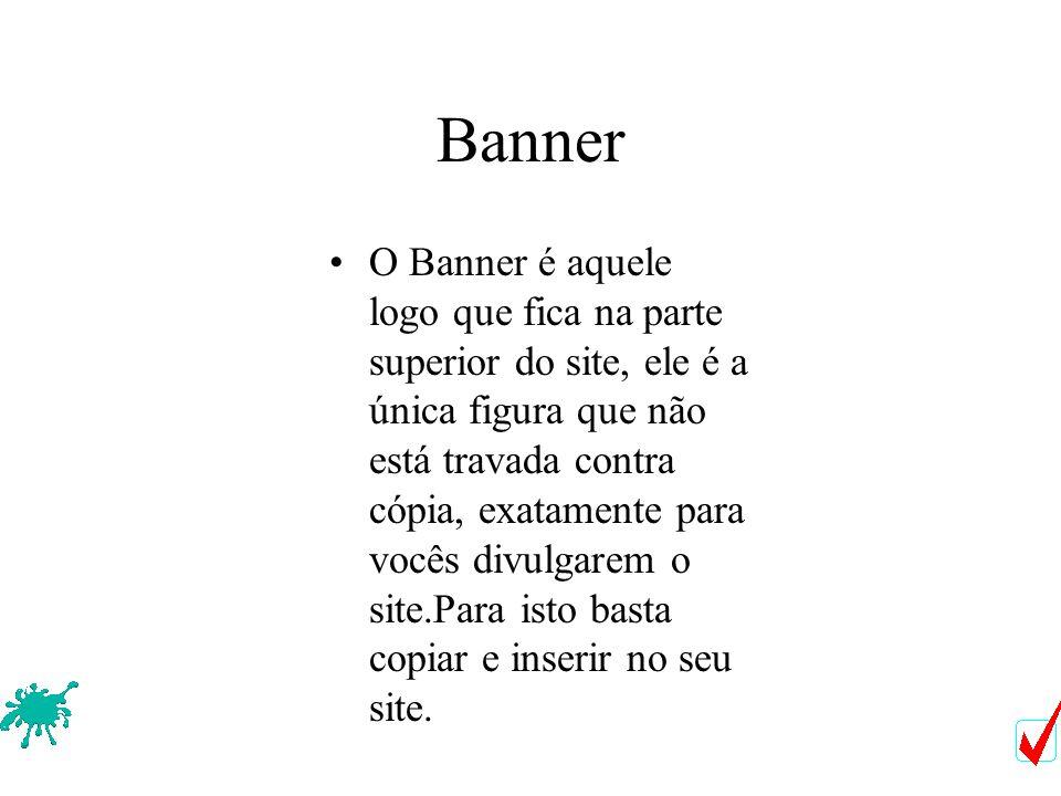 Banner O Banner é aquele logo que fica na parte superior do site, ele é a única figura que não está travada contra cópia, exatamente para vocês divulgarem o site.Para isto basta copiar e inserir no seu site.